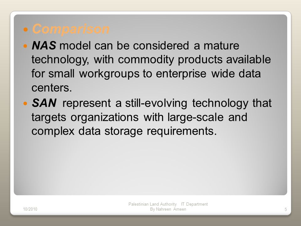 Comparison NAS model can be considered a mature technology, with commodity products available for small workgroups to enterprise wide data centers.