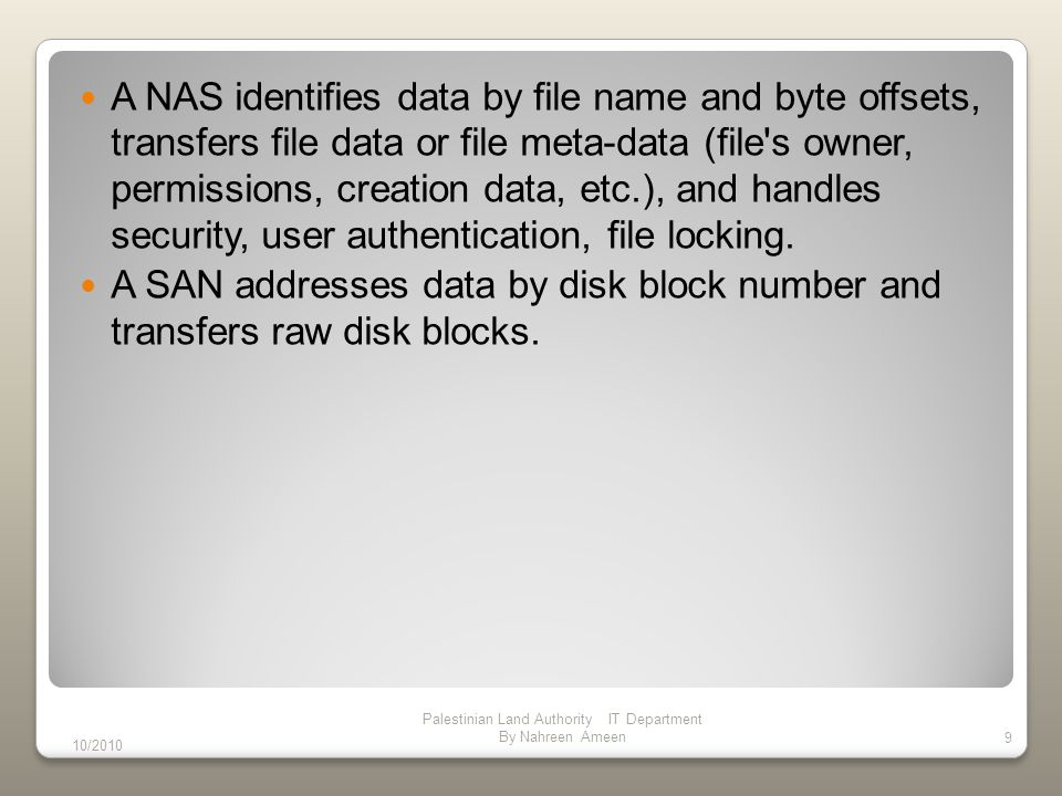 In NAS Backups and mirrors (utilizing features like NetApp s Snapshots) are done on files, not blocks, for a savings in bandwidth and time.