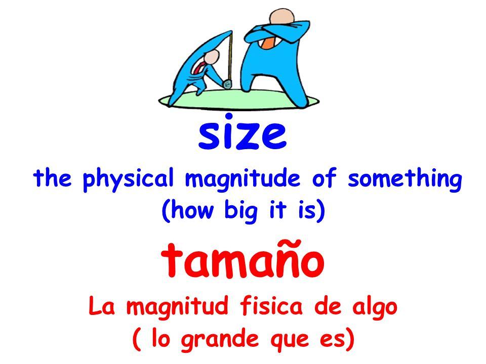 size the physical magnitude of something (how big it is) tamaño La magnitud fisica de algo ( lo grande que es)