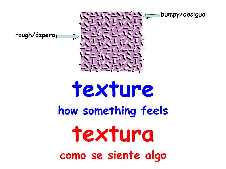 texture how something feels textura como se siente algo rough/áspero bumpy/desigual