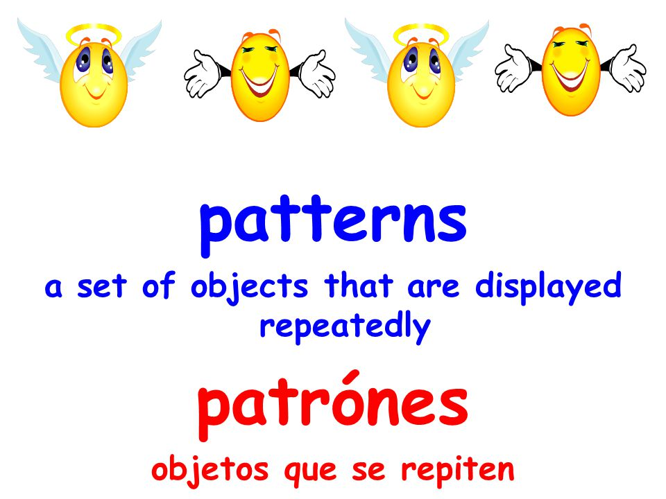 patterns a set of objects that are displayed repeatedly patrónes objetos que se repiten