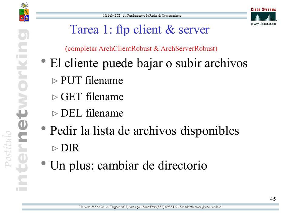 Universidad de Chile - Tupper 2007, Santiago - Fono/Fax: (56 2) 698 8427 - Email: hthiemer @ cec.uchile.cl Módulo ECI - 11: Fundamentos de Redes de Computadores 45 Tarea 1: ftp client & server (completar ArchClientRobust & ArchServerRobust)  El cliente puede bajar o subir archivos  PUT filename  GET filename  DEL filename  Pedir la lista de archivos disponibles  DIR  Un plus: cambiar de directorio