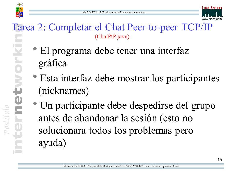 Universidad de Chile - Tupper 2007, Santiago - Fono/Fax: (56 2) 698 8427 - Email: hthiemer @ cec.uchile.cl Módulo ECI - 11: Fundamentos de Redes de Computadores 46 Tarea 2: Completar el Chat Peer-to-peer TCP/IP (ChatPtP.java)  El programa debe tener una interfaz gráfica  Esta interfaz debe mostrar los participantes (nicknames)  Un participante debe despedirse del grupo antes de abandonar la sesión (esto no solucionara todos los problemas pero ayuda)