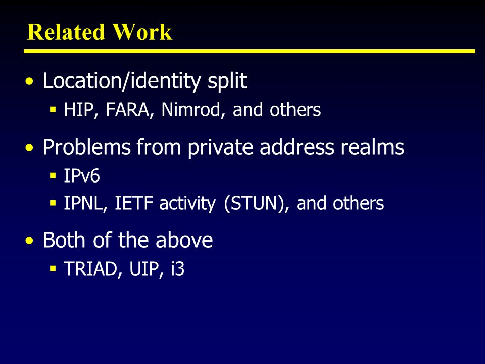 Related Work Location/identity split  HIP, FARA, Nimrod, and others Problems from private address realms  IPv6  IPNL, IETF activity (STUN), and others Both of the above  TRIAD, UIP, i3