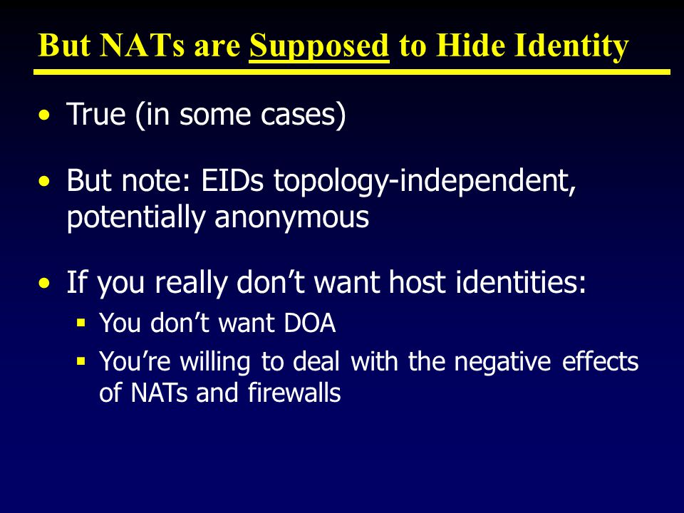 But NATs are Supposed to Hide Identity True (in some cases) But note: EIDs topology-independent, potentially anonymous If you really don't want host identities:  You don't want DOA  You're willing to deal with the negative effects of NATs and firewalls