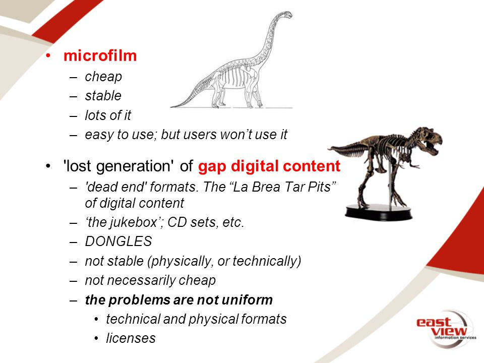 microfilm –cheap –stable –lots of it –easy to use; but users won't use it lost generation of gap digital content – dead end formats.