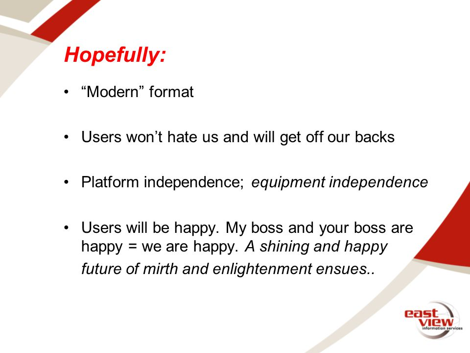 Hopefully: Modern format Users won't hate us and will get off our backs Platform independence; equipment independence Users will be happy.
