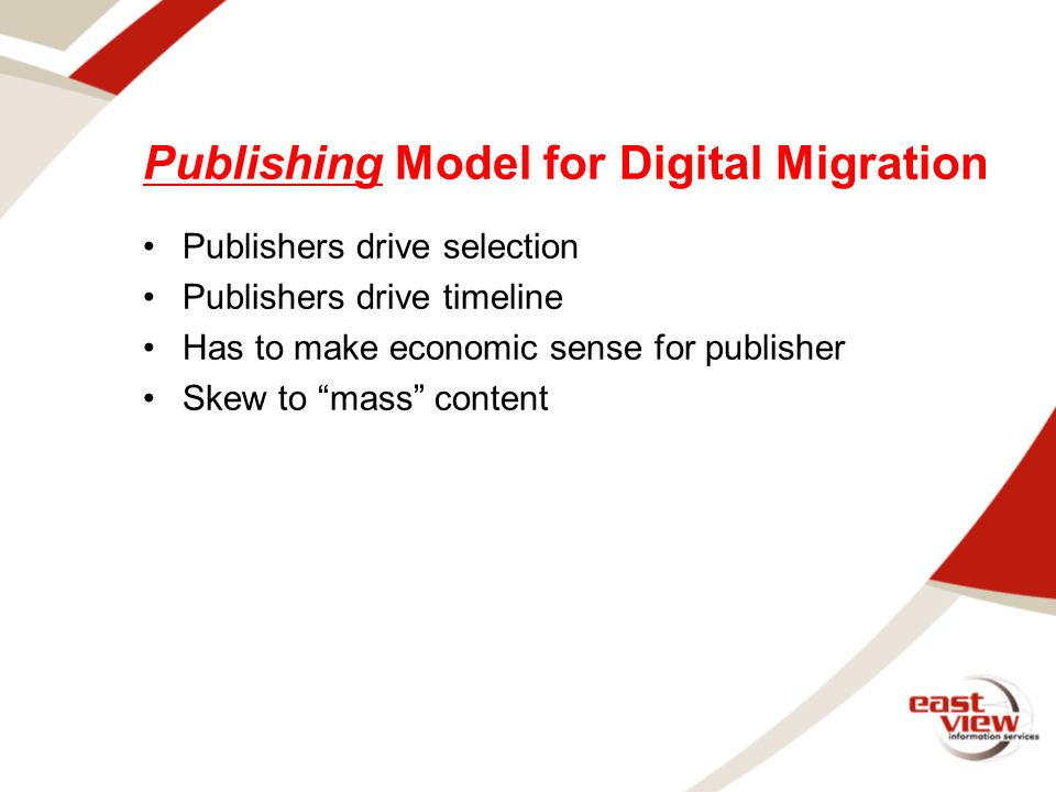 Publishing Model for Digital Migration Publishers drive selection Publishers drive timeline Has to make economic sense for publisher Skew to mass content