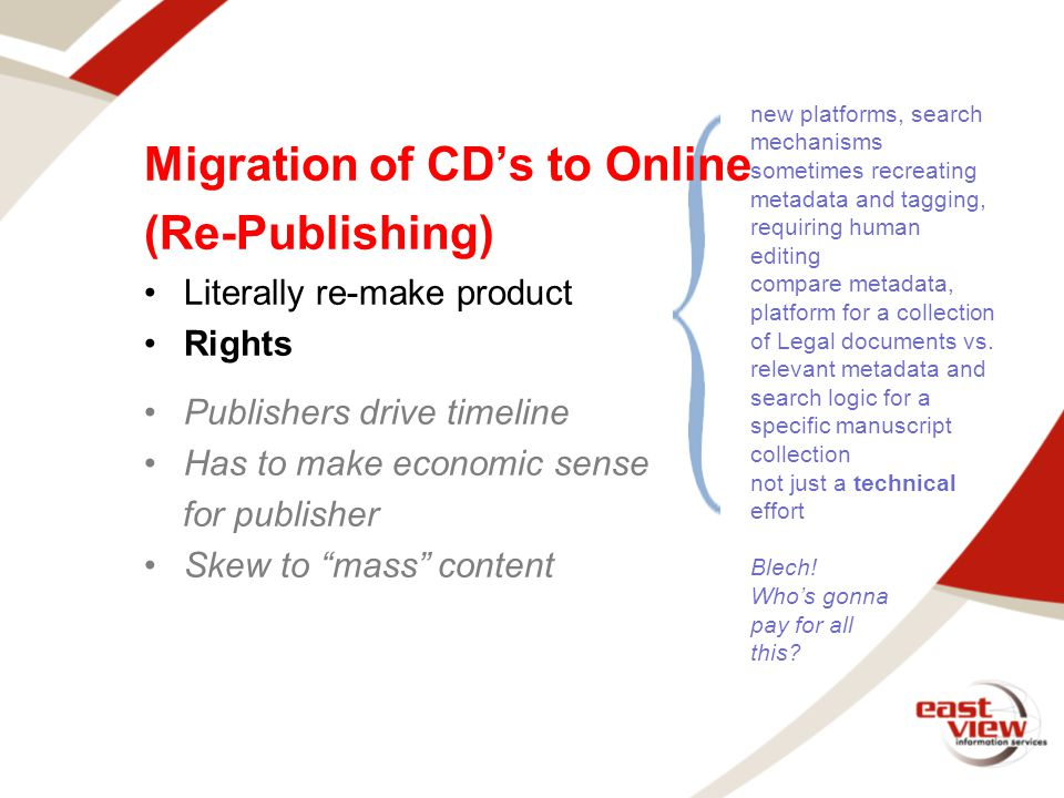 Migration of CD's to Online (Re-Publishing) Literally re-make product Rights Publishers drive timeline Has to make economic sense for publisher Skew to mass content new platforms, search mechanisms sometimes recreating metadata and tagging, requiring human editing compare metadata, platform for a collection of Legal documents vs.