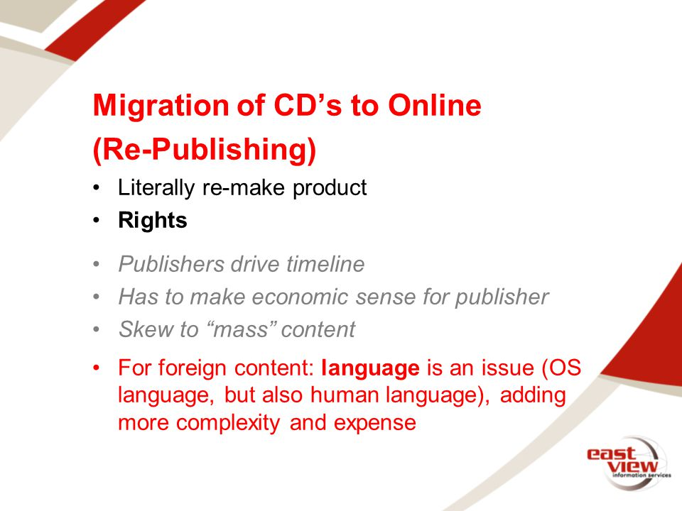 Migration of CD's to Online (Re-Publishing) Literally re-make product Rights Publishers drive timeline Has to make economic sense for publisher Skew to mass content For foreign content: language is an issue (OS language, but also human language), adding more complexity and expense