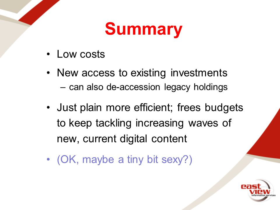 Low costs New access to existing investments –can also de-accession legacy holdings Just plain more efficient; frees budgets to keep tackling increasing waves of new, current digital content (OK, maybe a tiny bit sexy?) Summary