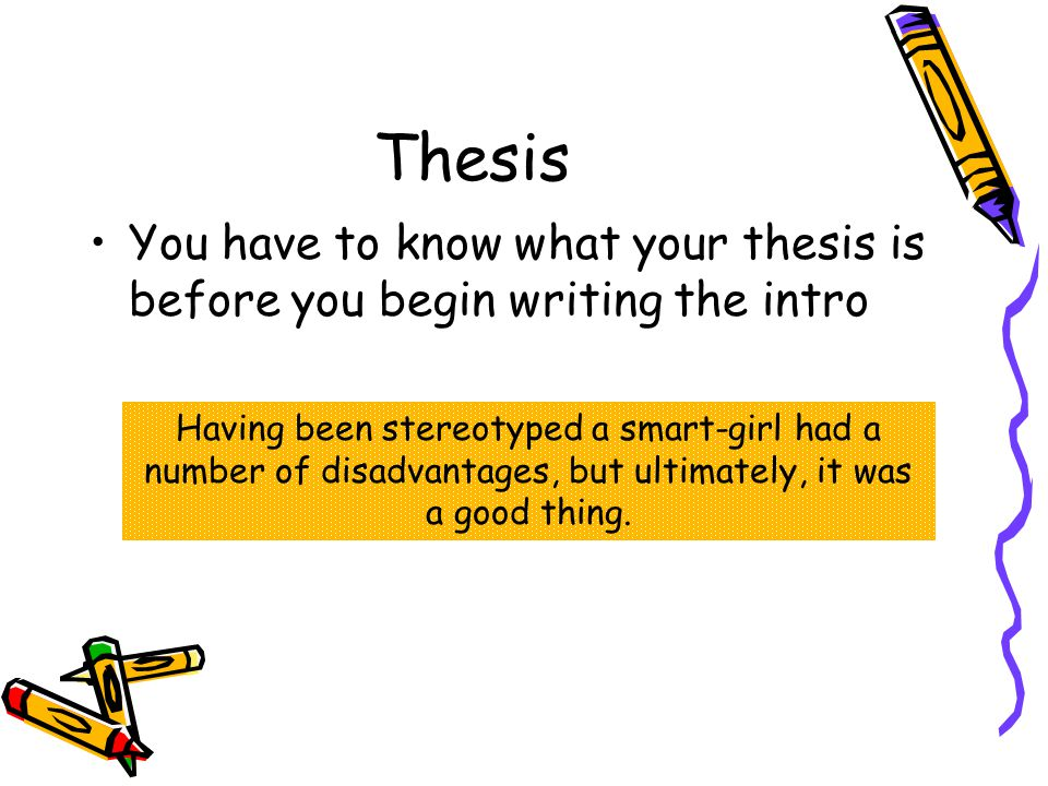 Thesis You have to know what your thesis is before you begin writing the intro Having been stereotyped a smart-girl had a number of disadvantages, but ultimately, it was a good thing.