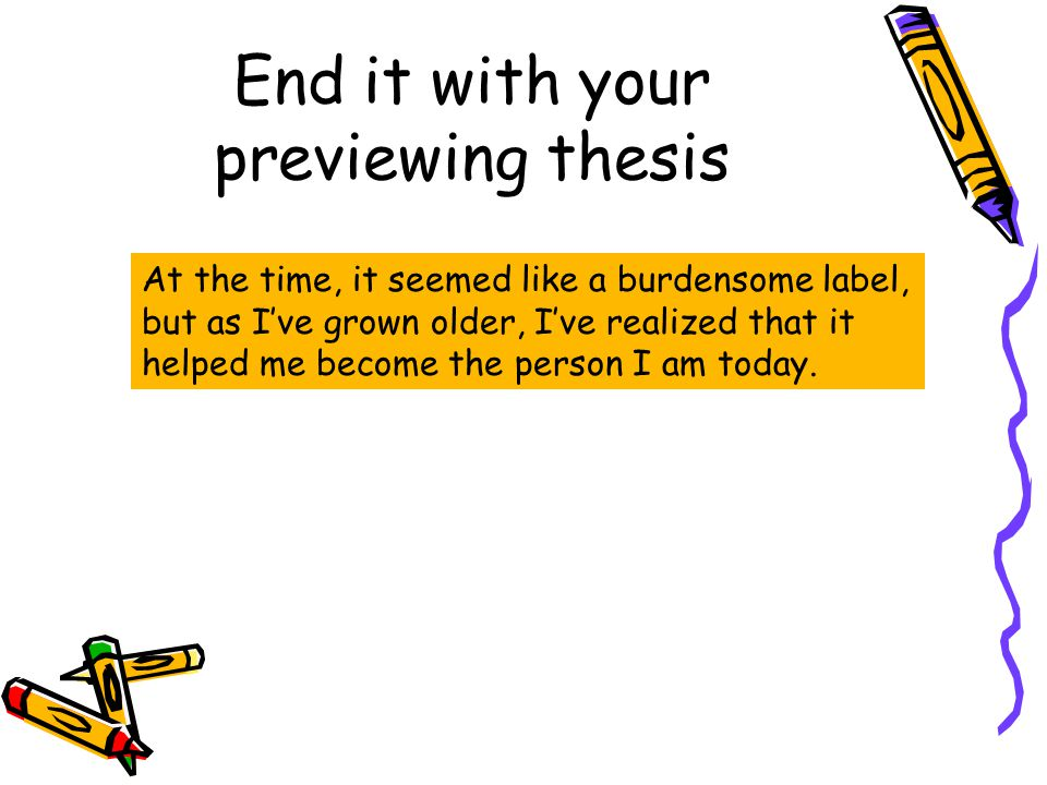 End it with your previewing thesis At the time, it seemed like a burdensome label, but as I've grown older, I've realized that it helped me become the person I am today.
