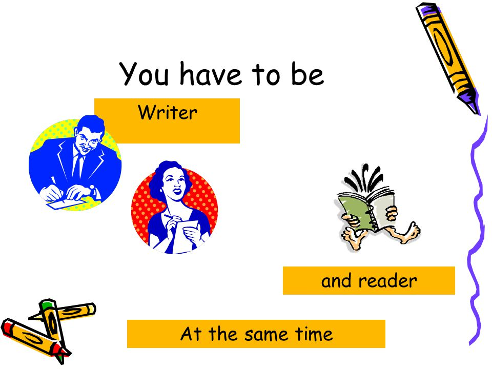 You have to be Writer and reader At the same time