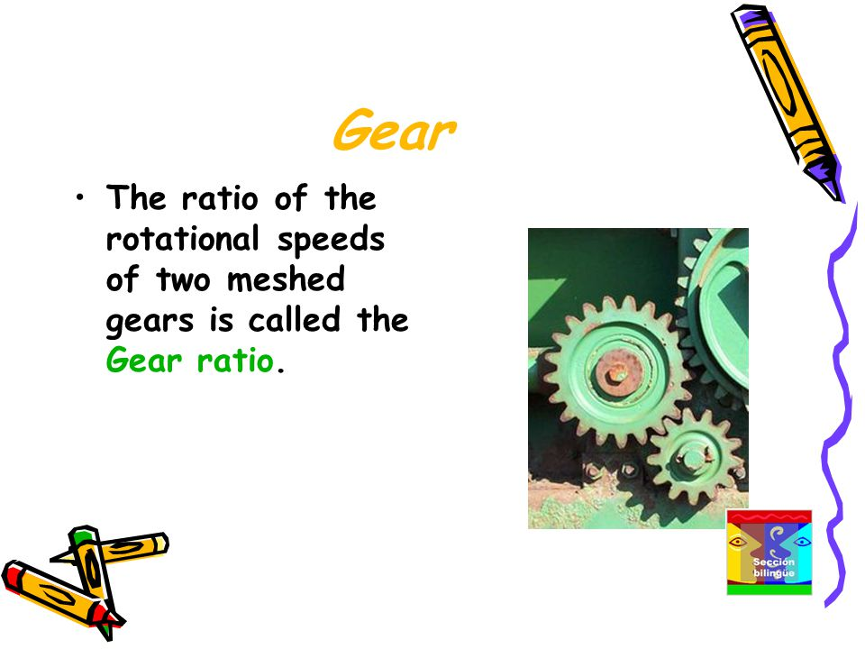 Gear The ratio of the rotational speeds of two meshed gears is called the Gear ratio.
