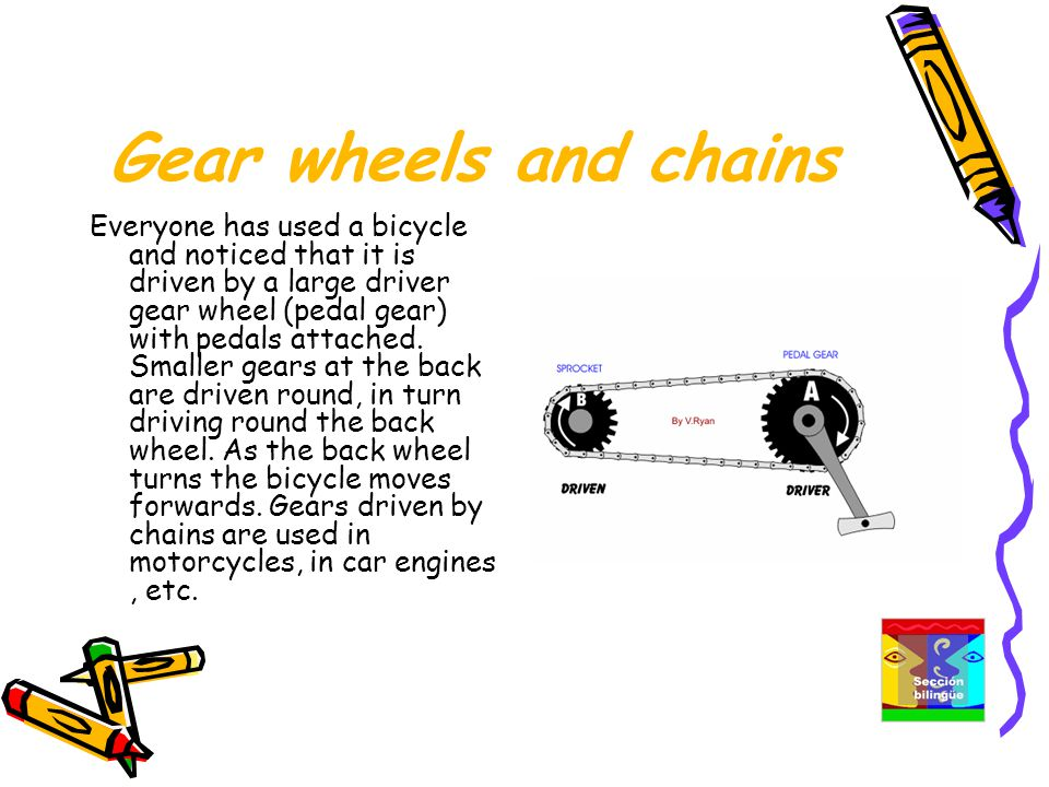 Gear wheels and chains Everyone has used a bicycle and noticed that it is driven by a large driver gear wheel (pedal gear) with pedals attached.