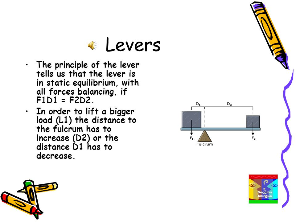 Levers The principle of the lever tells us that the lever is in static equilibrium, with all forces balancing, if F1D1 = F2D2.