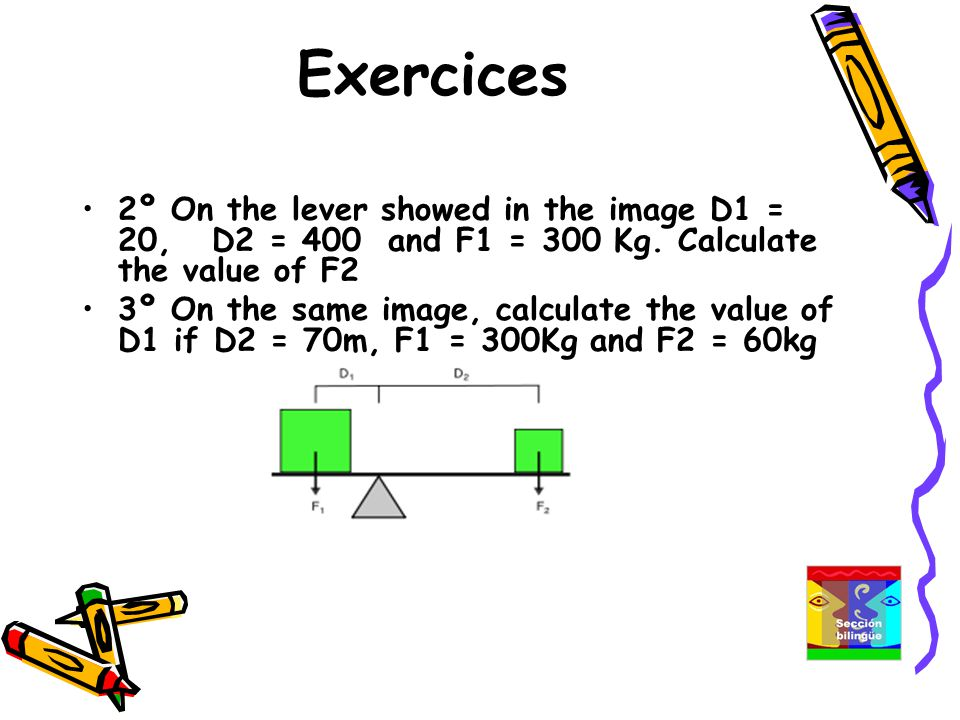 Exercices 2º On the lever showed in the image D1 = 20, D2 = 400 and F1 = 300 Kg.