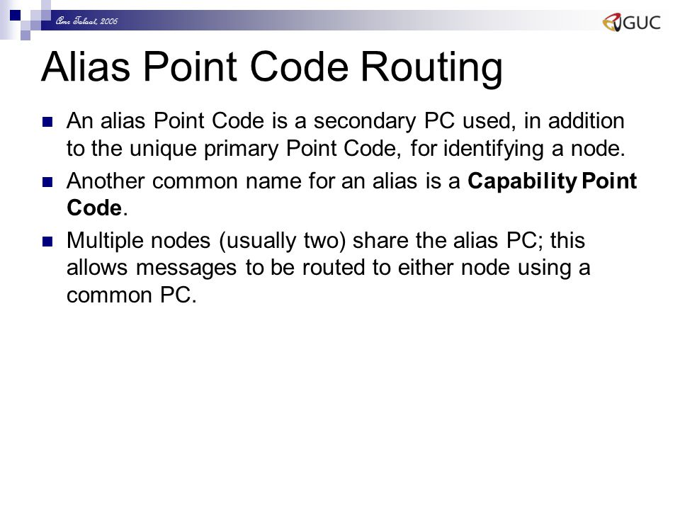 Amr Talaat, 2006 Alias Point Code Routing An alias Point Code is a secondary PC used, in addition to the unique primary Point Code, for identifying a node.