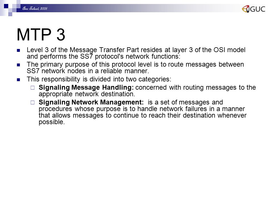 Amr Talaat, 2006 MTP 3 Level 3 of the Message Transfer Part resides at layer 3 of the OSI model and performs the SS7 protocol s network functions: The primary purpose of this protocol level is to route messages between SS7 network nodes in a reliable manner.