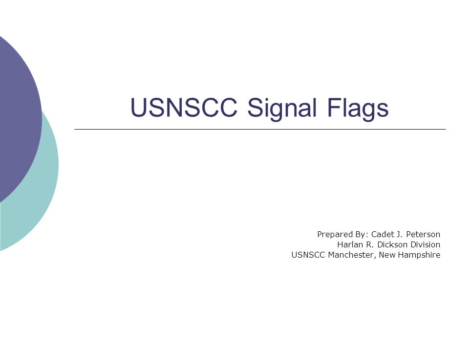 USNSCC Signal Flags Prepared By: Cadet J. Peterson Harlan R. Dickson Division USNSCC Manchester, New Hampshire