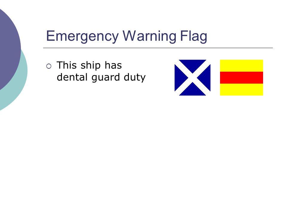 Emergency Warning Flag  This ship has dental guard duty