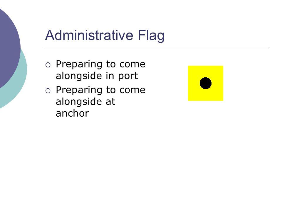 Administrative Flag  Preparing to come alongside in port  Preparing to come alongside at anchor