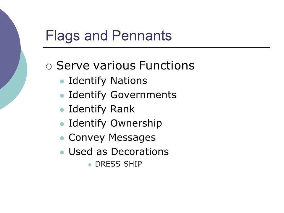 Flags and Pennants  Serve various Functions Identify Nations Identify Governments Identify Rank Identify Ownership Convey Messages Used as Decoration