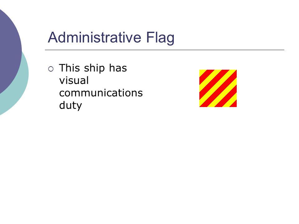 Administrative Flag  This ship has visual communications duty