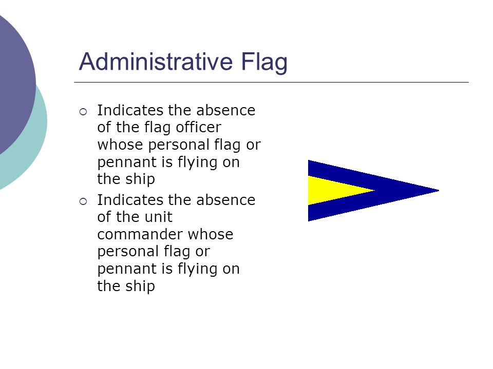 Administrative Flag  Indicates the absence of the flag officer whose personal flag or pennant is flying on the ship  Indicates the absence of the unit commander whose personal flag or pennant is flying on the ship