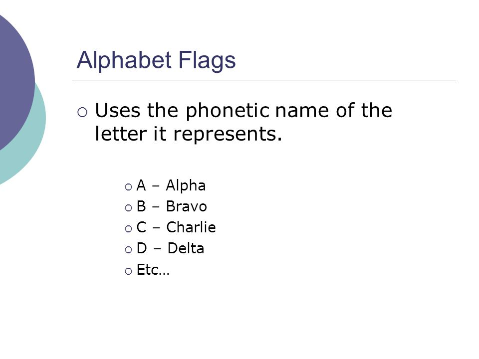 Alphabet Flags  Uses the phonetic name of the letter it represents.  A – Alpha  B – Bravo  C – Charlie  D – Delta  Etc…