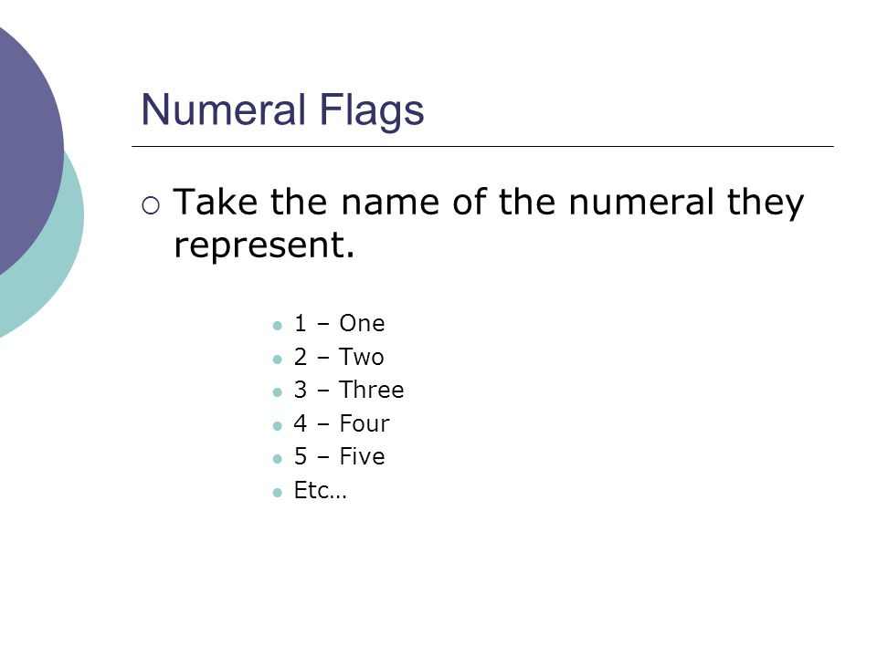 Numeral Flags  Take the name of the numeral they represent. 1 – One 2 – Two 3 – Three 4 – Four 5 – Five Etc…