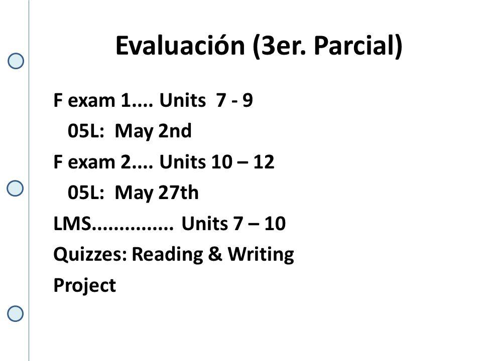 Evaluación (3er. Parcial) F exam 1.... Units 7 - 9 05L: May 2nd F exam 2....