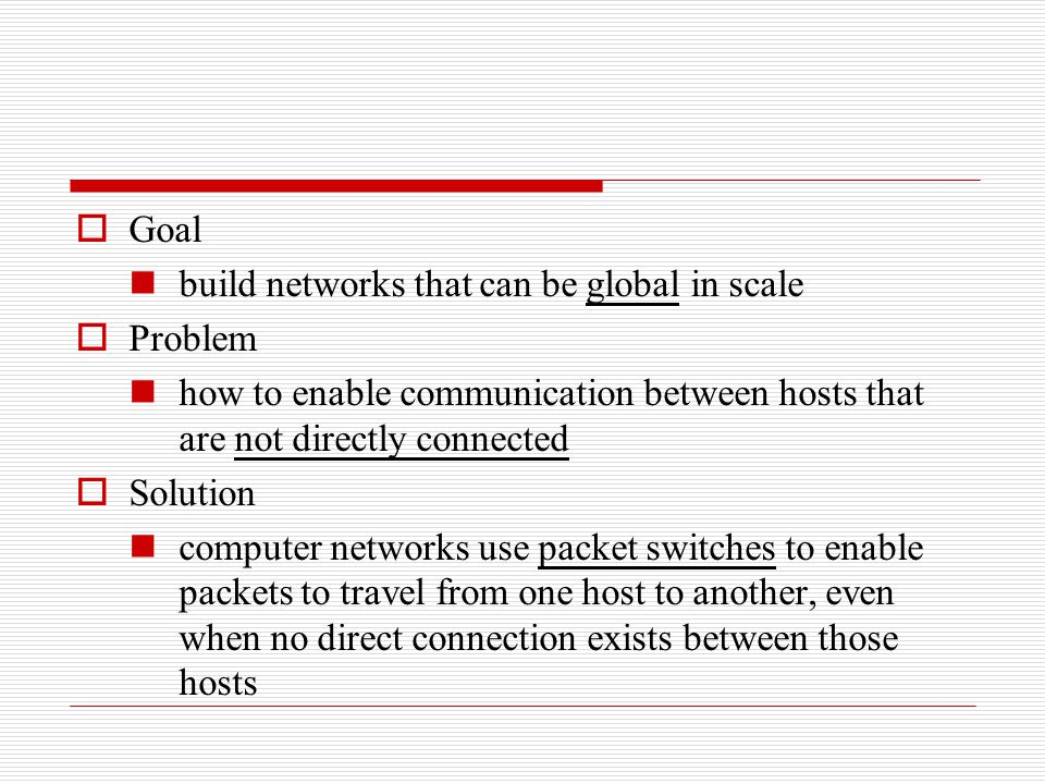  Goal build networks that can be global in scale  Problem how to enable communication between hosts that are not directly connected  Solution compu