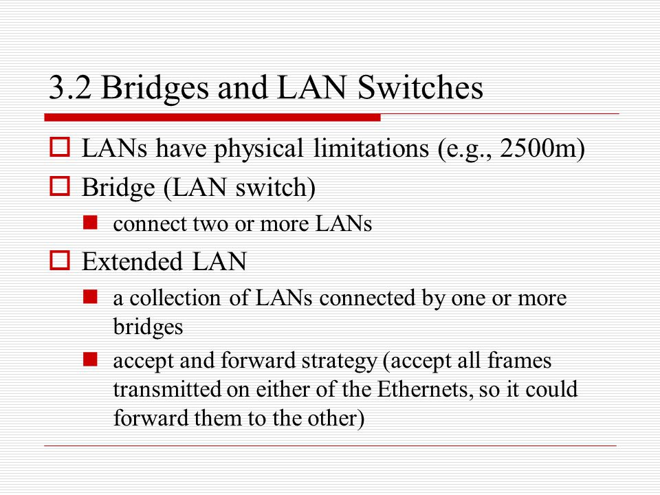 3.2 Bridges and LAN Switches  LANs have physical limitations (e.g., 2500m)  Bridge (LAN switch) connect two or more LANs  Extended LAN a collection