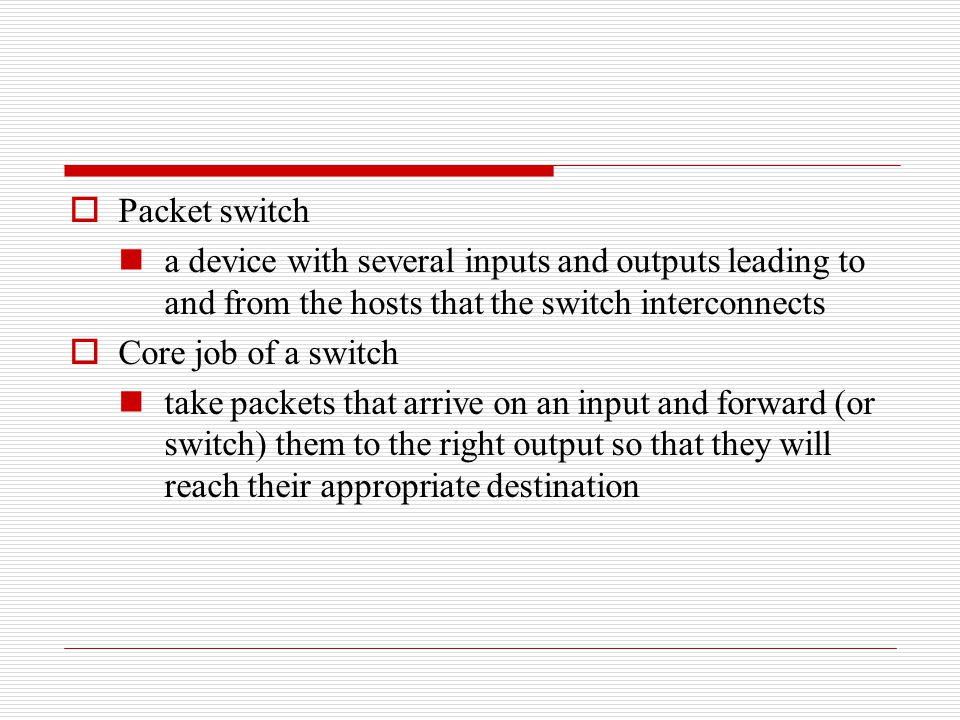  Packet switch a device with several inputs and outputs leading to and from the hosts that the switch interconnects  Core job of a switch take packe