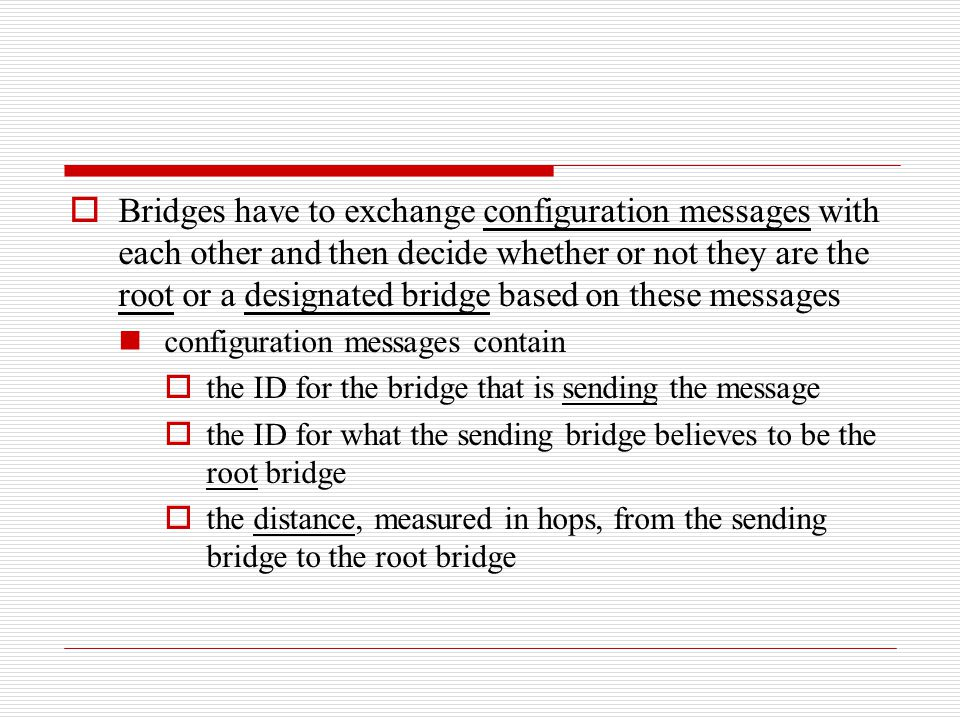  Bridges have to exchange configuration messages with each other and then decide whether or not they are the root or a designated bridge based on the