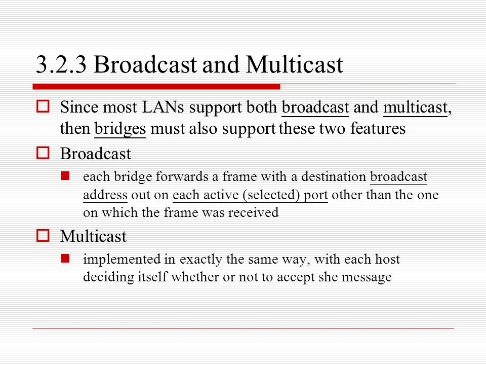 3.2.3 Broadcast and Multicast  Since most LANs support both broadcast and multicast, then bridges must also support these two features  Broadcast ea
