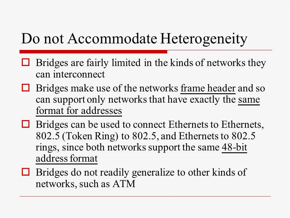 Do not Accommodate Heterogeneity  Bridges are fairly limited in the kinds of networks they can interconnect  Bridges make use of the networks frame