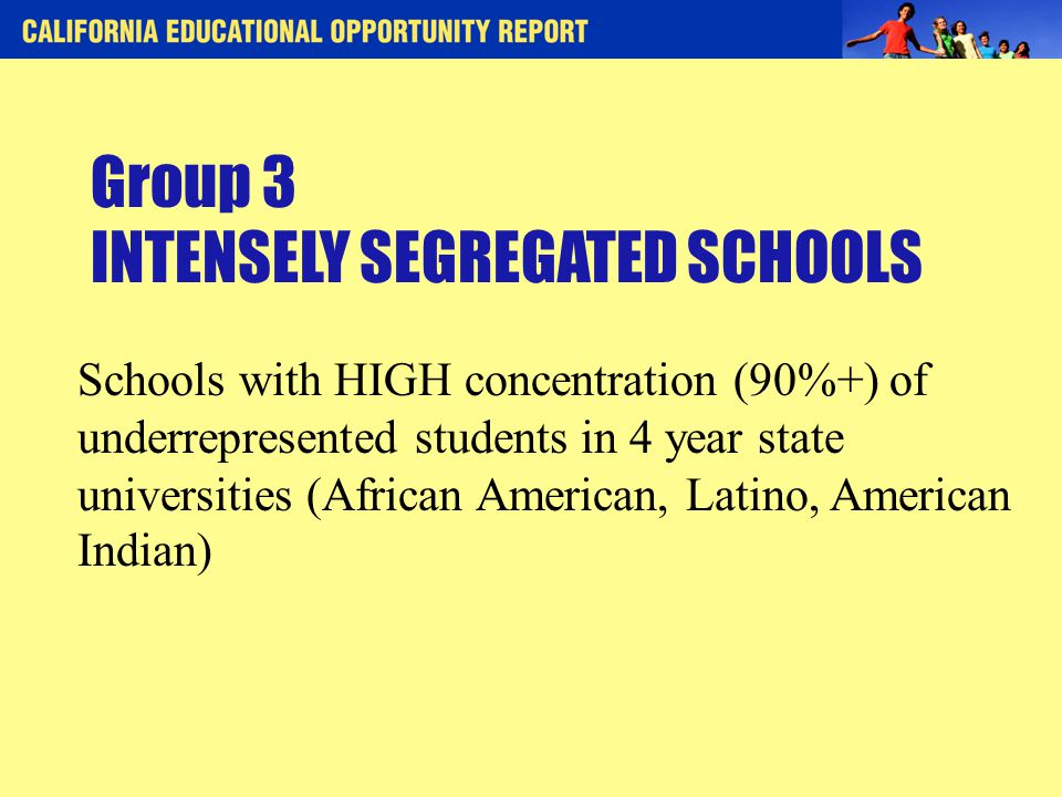 Group 3 INTENSELY SEGREGATED SCHOOLS Schools with HIGH concentration (90%+) of underrepresented students in 4 year state universities (African American, Latino, American Indian)
