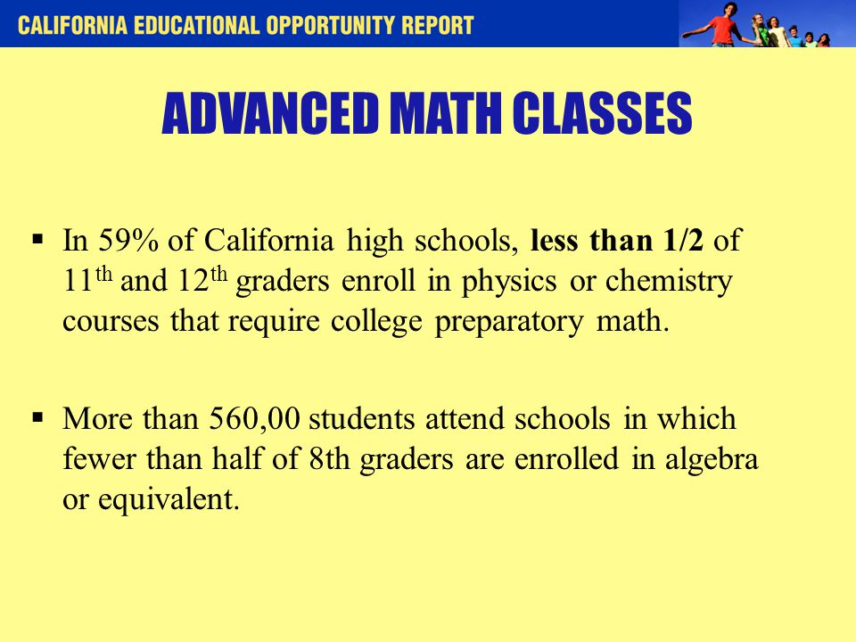 ADVANCED MATH CLASSES  In 59% of California high schools, less than 1/2 of 11 th and 12 th graders enroll in physics or chemistry courses that require college preparatory math.