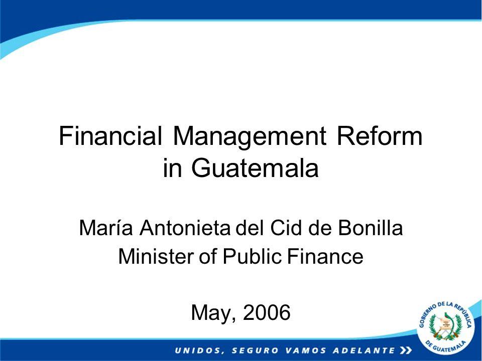 Financial Management Reform in Guatemala María Antonieta del Cid de Bonilla Minister of Public Finance May, 2006