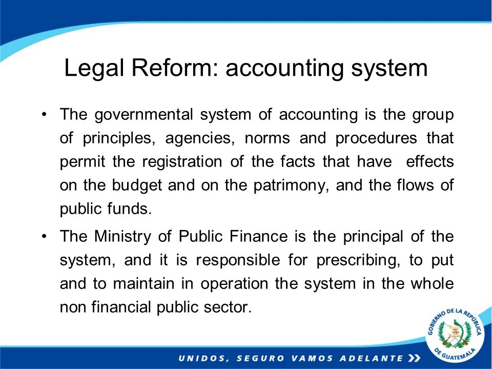 Legal Reform: accounting system The governmental system of accounting is the group of principles, agencies, norms and procedures that permit the registration of the facts that have effects on the budget and on the patrimony, and the flows of public funds.