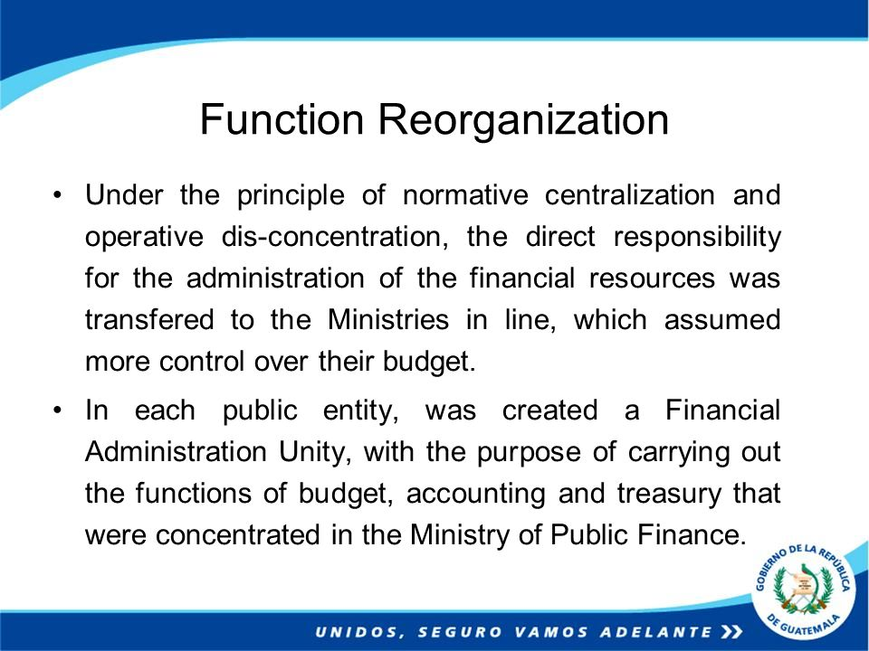 Function Reorganization Under the principle of normative centralization and operative dis-concentration, the direct responsibility for the administration of the financial resources was transfered to the Ministries in line, which assumed more control over their budget.