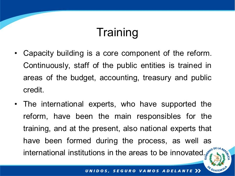 Training Capacity building is a core component of the reform. Continuously, staff of the public entities is trained in areas of the budget, accounting