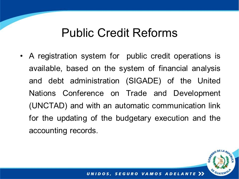 Public Credit Reforms A registration system for public credit operations is available, based on the system of financial analysis and debt administration (SIGADE) of the United Nations Conference on Trade and Development (UNCTAD) and with an automatic communication link for the updating of the budgetary execution and the accounting records.