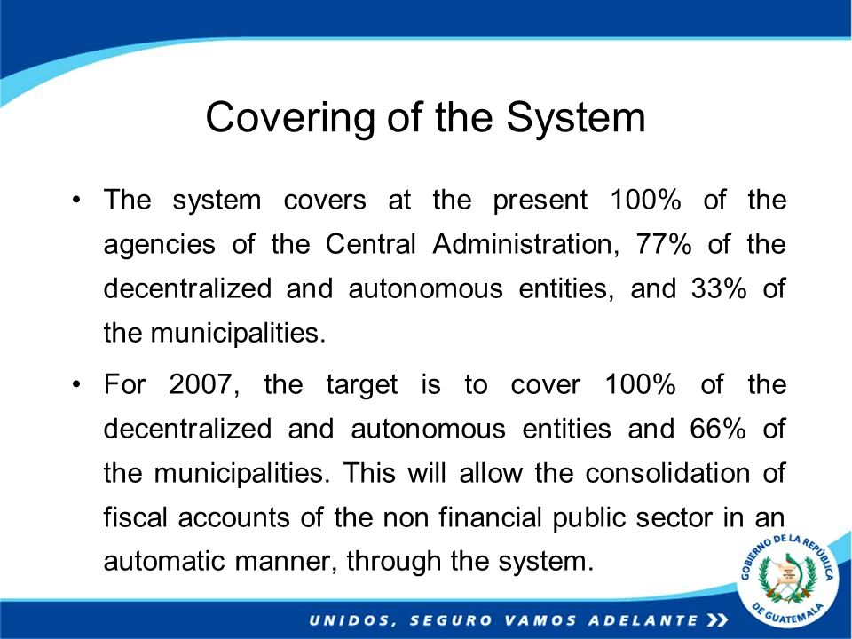 Covering of the System The system covers at the present 100% of the agencies of the Central Administration, 77% of the decentralized and autonomous entities, and 33% of the municipalities.