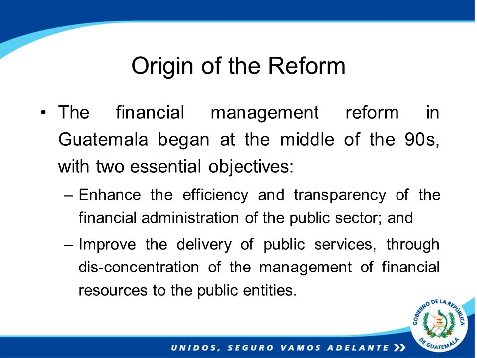 Origin of the Reform Since the beginning, the process has counted with the World Bank´s assistance, and it started with an integral diagnosis and a conceptual design of the financial management system, worked out by international experts in budget, accounting, treasury, public credit, auditing and procurement fields.