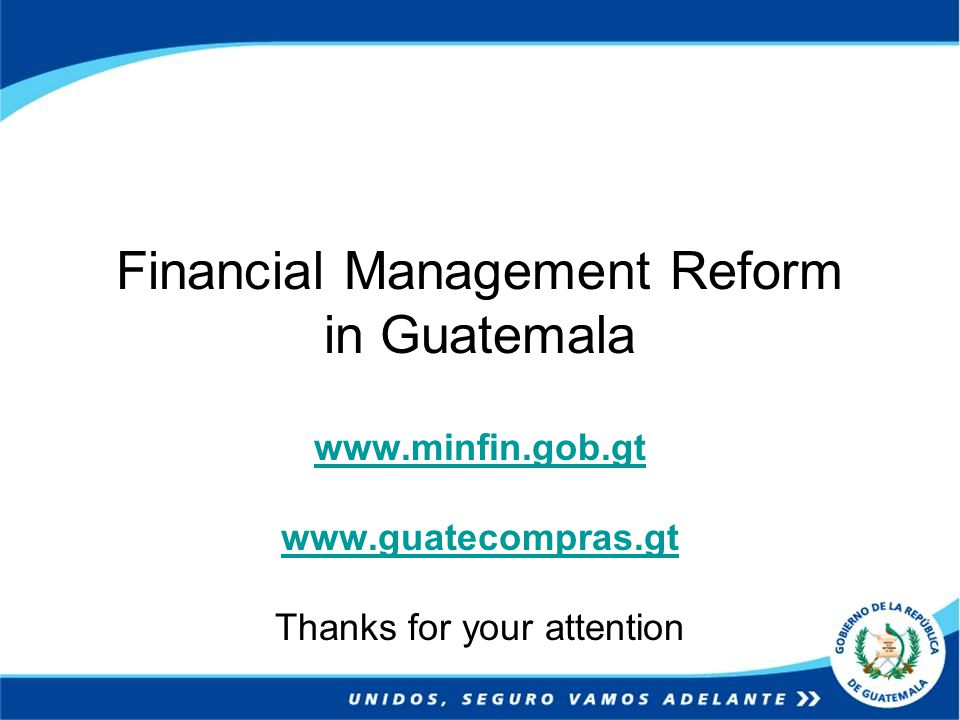 Financial Management Reform in Guatemala www.minfin.gob.gt www.guatecompras.gt Thanks for your attention