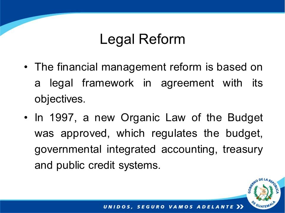 Legal Reform The financial management reform is based on a legal framework in agreement with its objectives. In 1997, a new Organic Law of the Budget